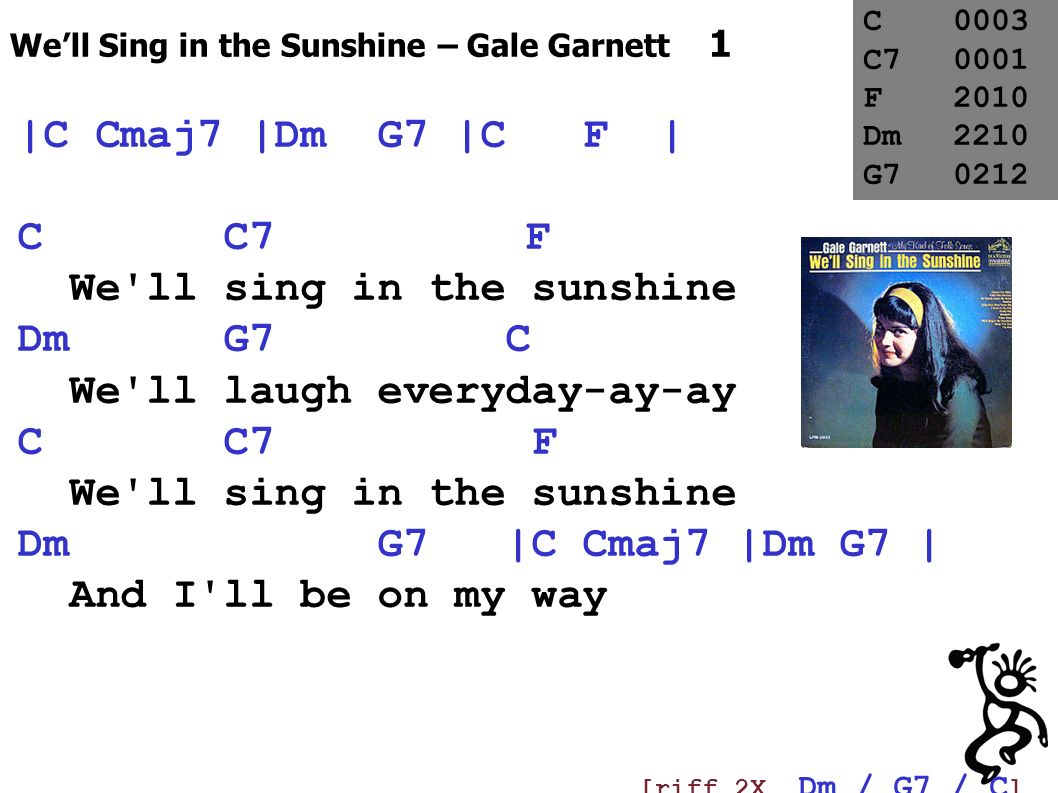 Well Sing in the Sunshine – Gale Garnett 1 |C Cmaj7 |Dm G7 |C F | C C7 F We'll sing in the sunshine Dm G7 C We'll laugh everyday-ay-ay C C7 F We'll si