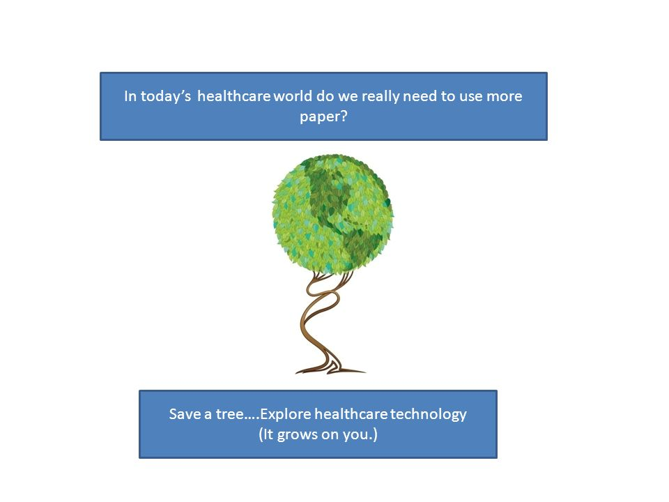 In todays healthcare world do we really need to use more paper? Save a tree….Explore healthcare technology (It grows on you.)