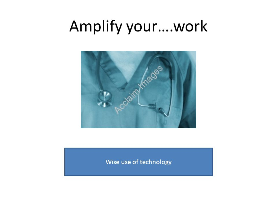 Amplify your….work Wise use of technology