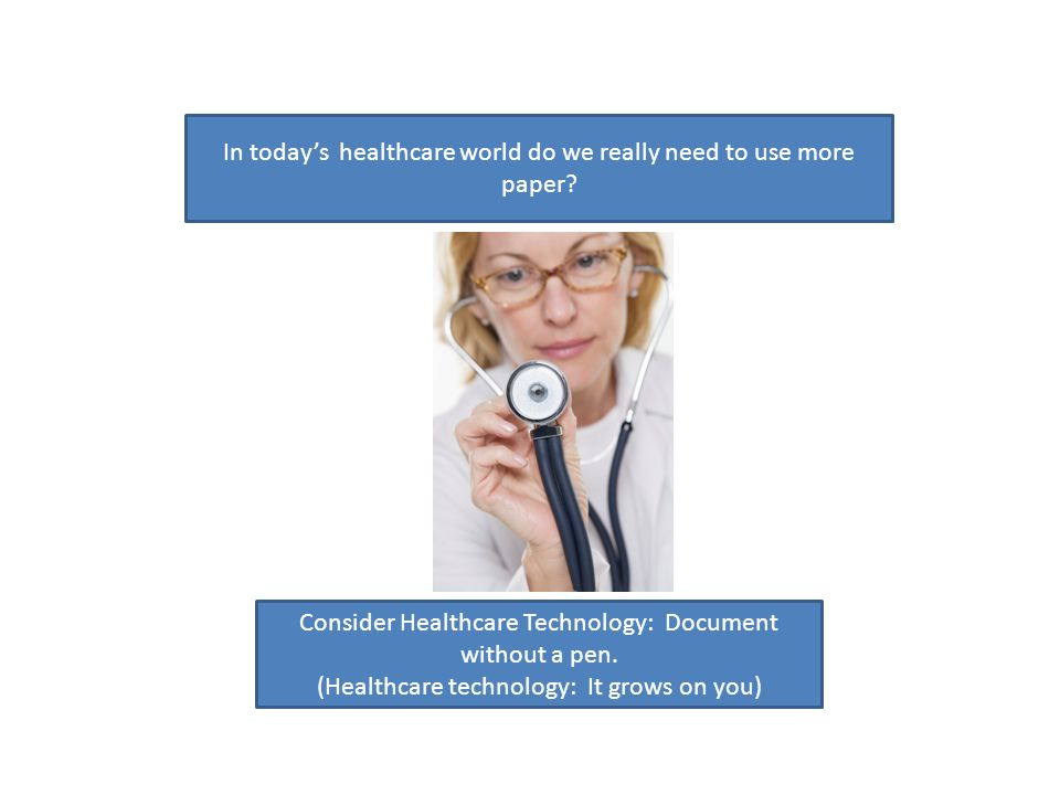 In todays healthcare world do we really need to use more paper? Consider Healthcare Technology: Document without a pen. (Healthcare technology: It gro