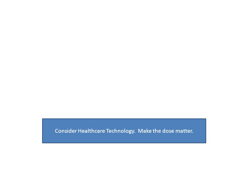 Consider Healthcare Technology. Make the dose matter.