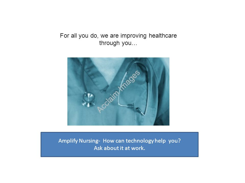 Amplify Nursing- How can technology help you? Ask about it at work. For all you do, we are improving healthcare through you…