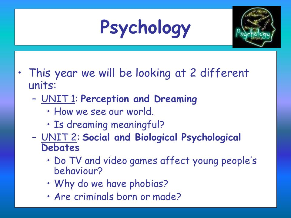 Psychology This year we will be looking at 2 different units: –UNIT 1: Perception and Dreaming How we see our world. Is dreaming meaningful? –UNIT 2: