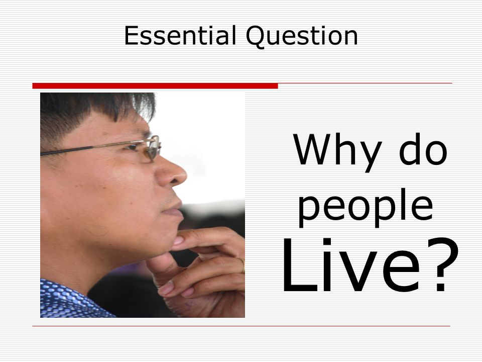Essential Question Why do people Live