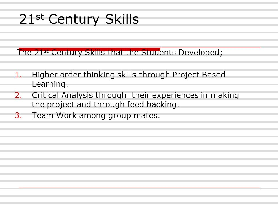 21 st Century Skills The 21 st Century Skills that the Students Developed; 1.Higher order thinking skills through Project Based Learning. 2.Critical A