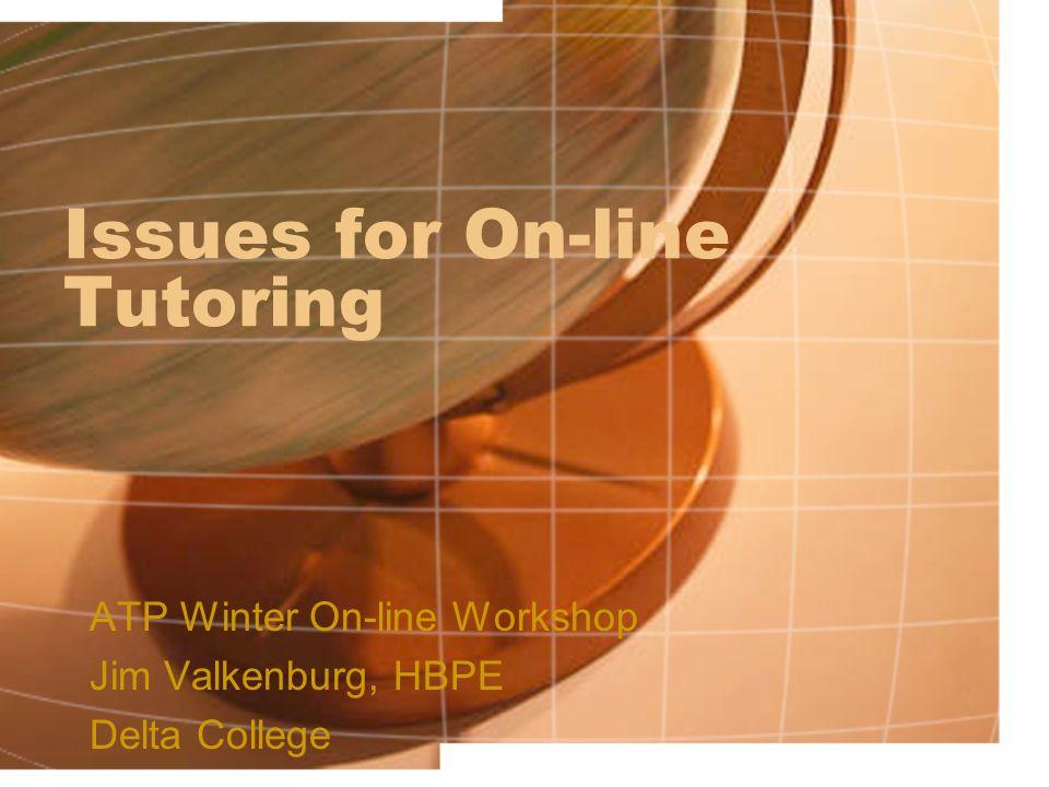 Issues for On-line Tutoring ATP Winter On-line Workshop Jim Valkenburg, HBPE Delta College