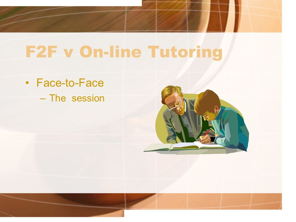 F2F v On-line Tutoring Face-to-Face –The session