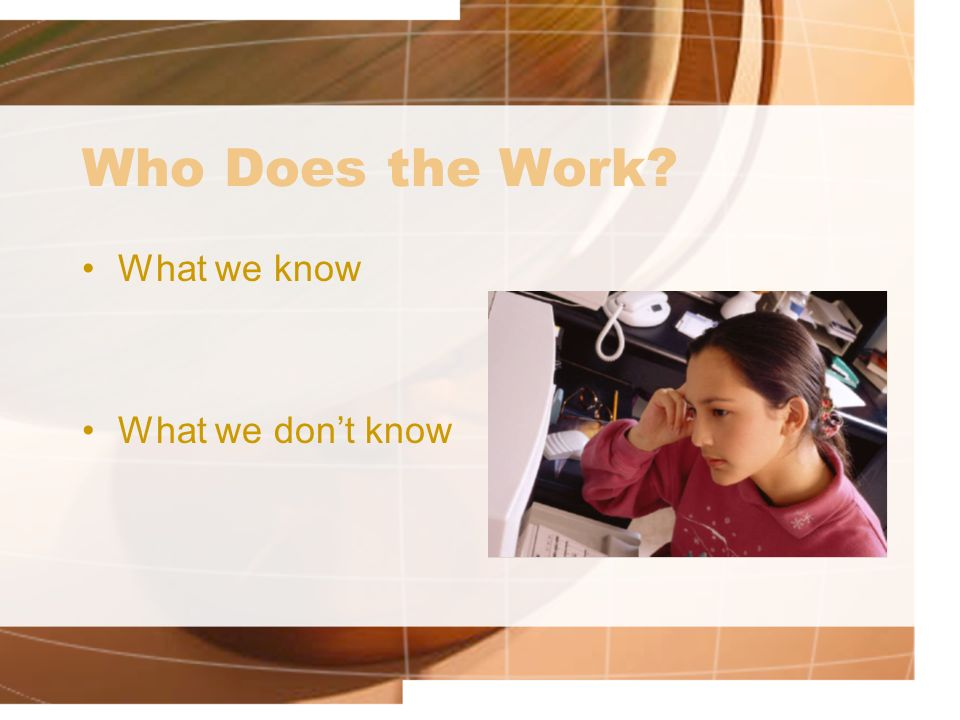 Who Does the Work? What we know What we dont know
