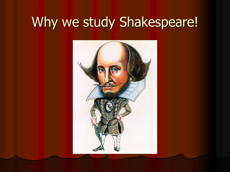 We study Shakespeare because He tells us so much about human nature.