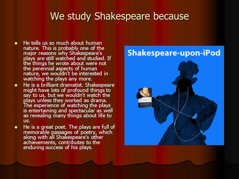 Simply stated, students should study Shakespeare s works in school because of the incredible value within them.