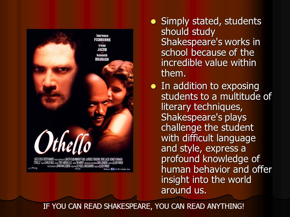 Simply stated, students should study Shakespeare's works in school because of the incredible value within them. Simply stated, students should study S