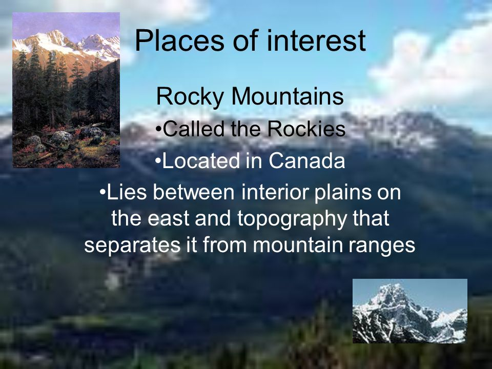 Places of interest Rocky Mountains Called the Rockies Located in Canada Lies between interior plains on the east and topography that separates it from