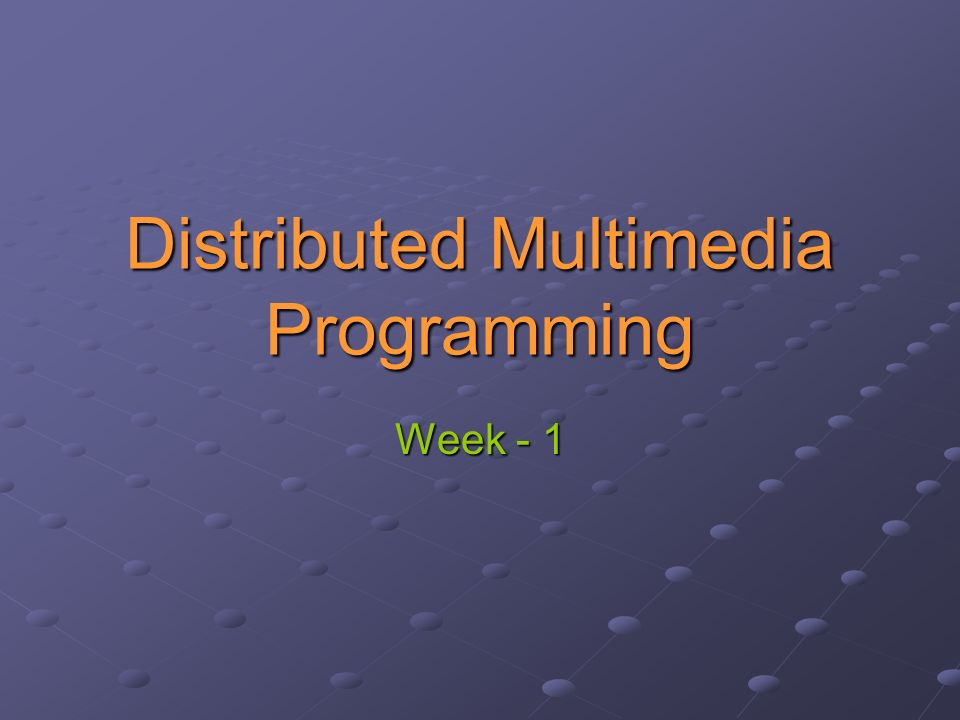 Distributed Multimedia Programming Week - 1