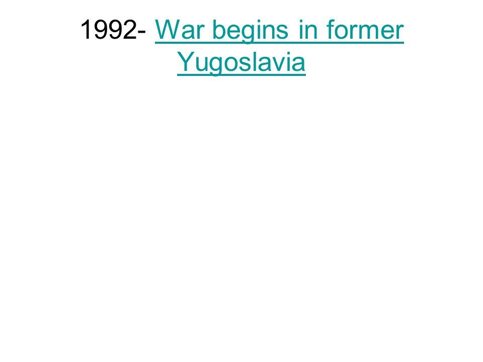 1992- War begins in former YugoslaviaWar begins in former Yugoslavia