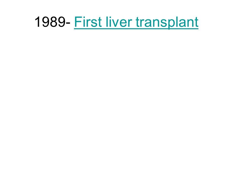 1989- First liver transplantFirst liver transplant