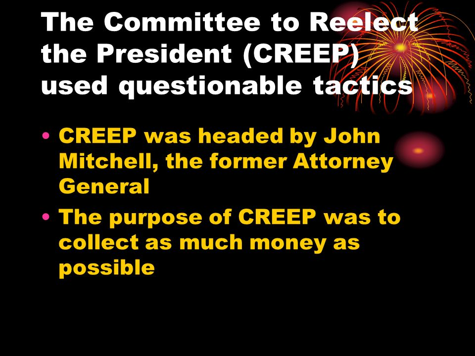 The Committee to Reelect the President (CREEP) used questionable tactics CREEP was headed by John Mitchell, the former Attorney General The purpose of