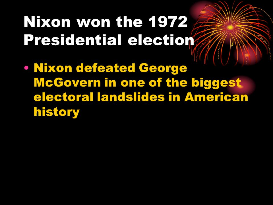 Nixon won the 1972 Presidential election Nixon defeated George McGovern in one of the biggest electoral landslides in American history