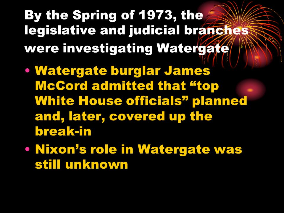 By the Spring of 1973, the legislative and judicial branches were investigating Watergate Watergate burglar James McCord admitted that top White House