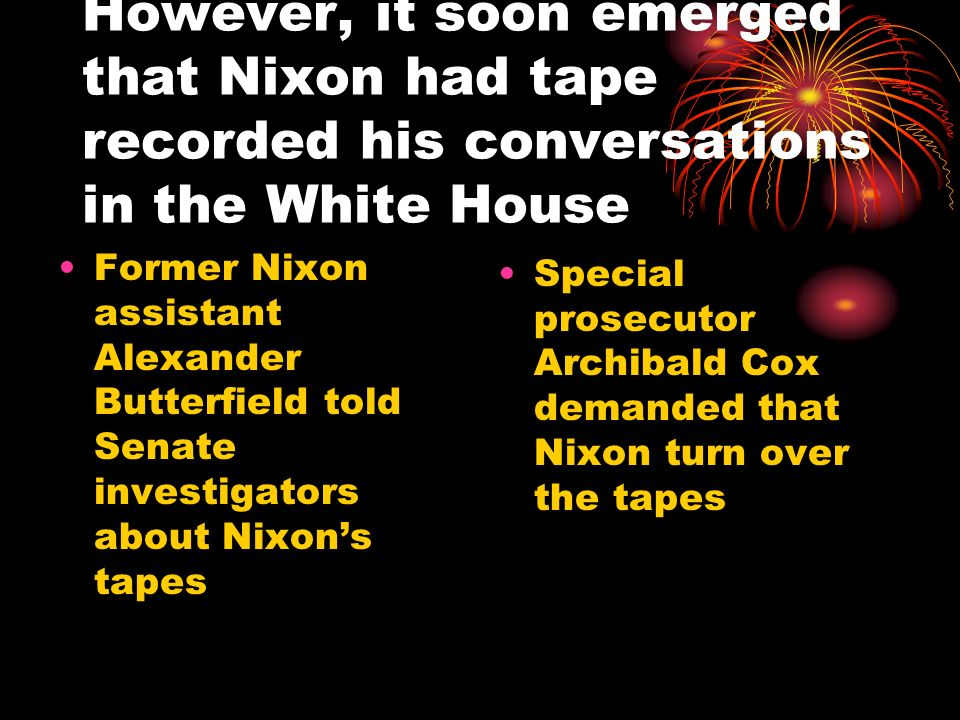 However, it soon emerged that Nixon had tape recorded his conversations in the White House Former Nixon assistant Alexander Butterfield told Senate in