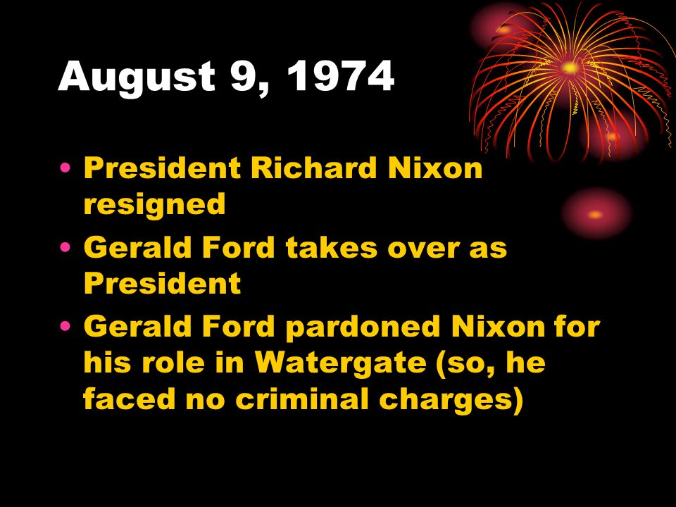 August 9, 1974 President Richard Nixon resigned Gerald Ford takes over as President Gerald Ford pardoned Nixon for his role in Watergate (so, he faced