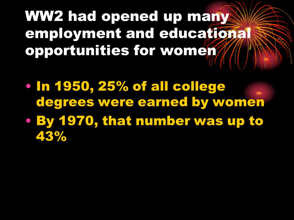 WW2 had opened up many employment and educational opportunities for women In 1950, 25% of all college degrees were earned by women By 1970, that numbe