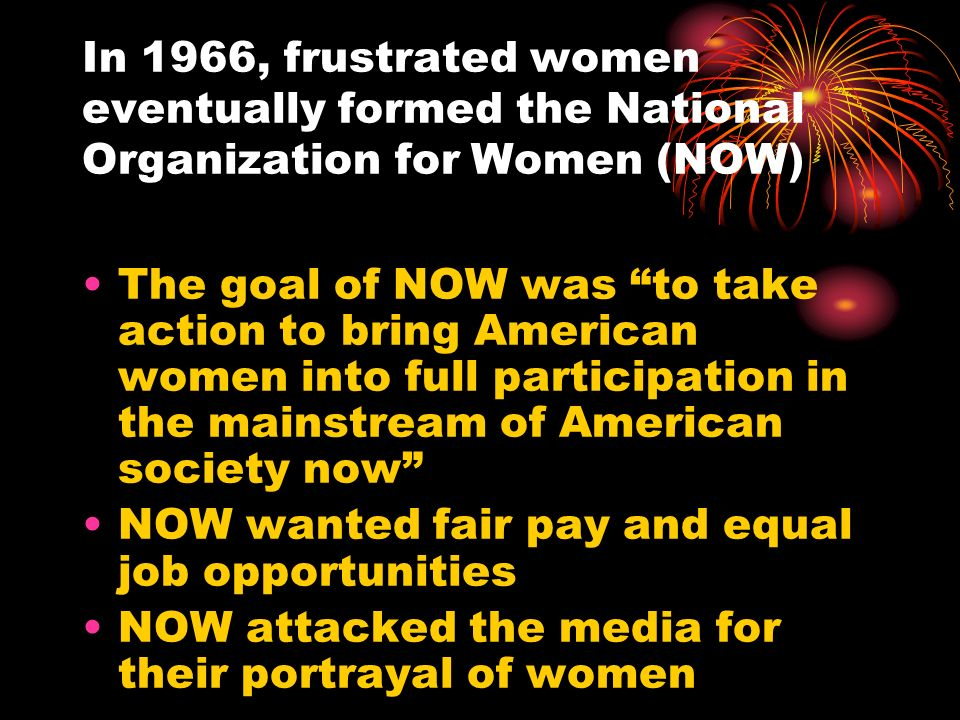 In 1966, frustrated women eventually formed the National Organization for Women (NOW) The goal of NOW was to take action to bring American women into
