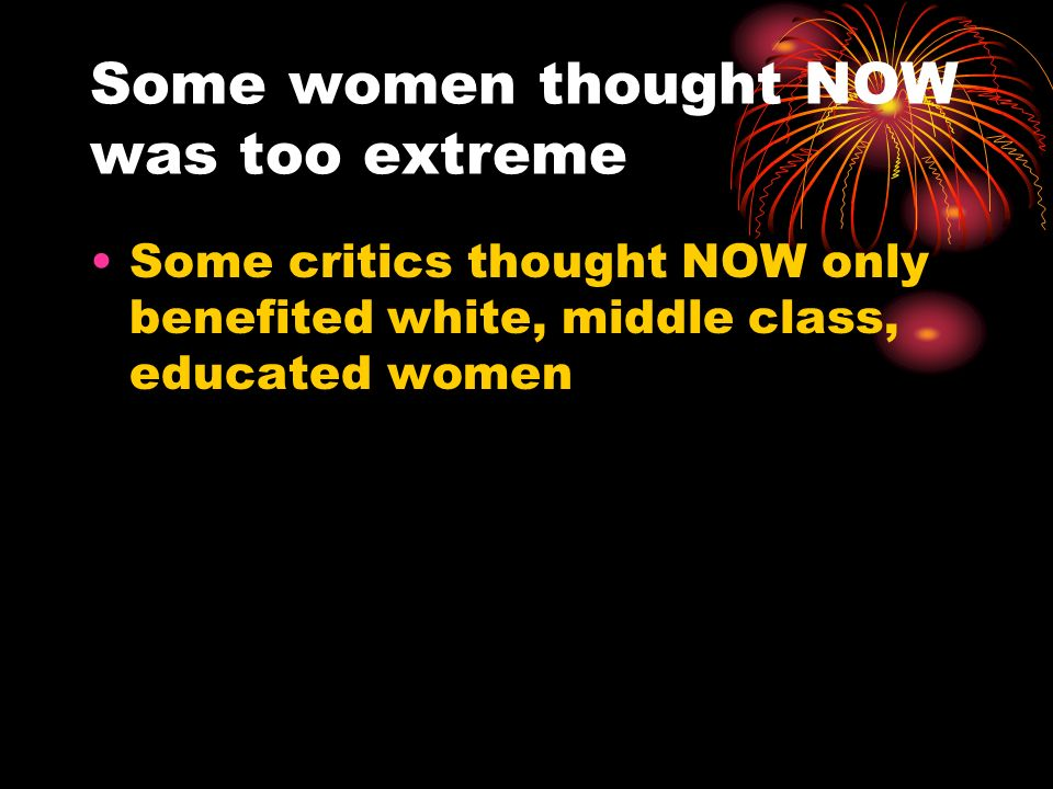 Some women thought NOW was too extreme Some critics thought NOW only benefited white, middle class, educated women