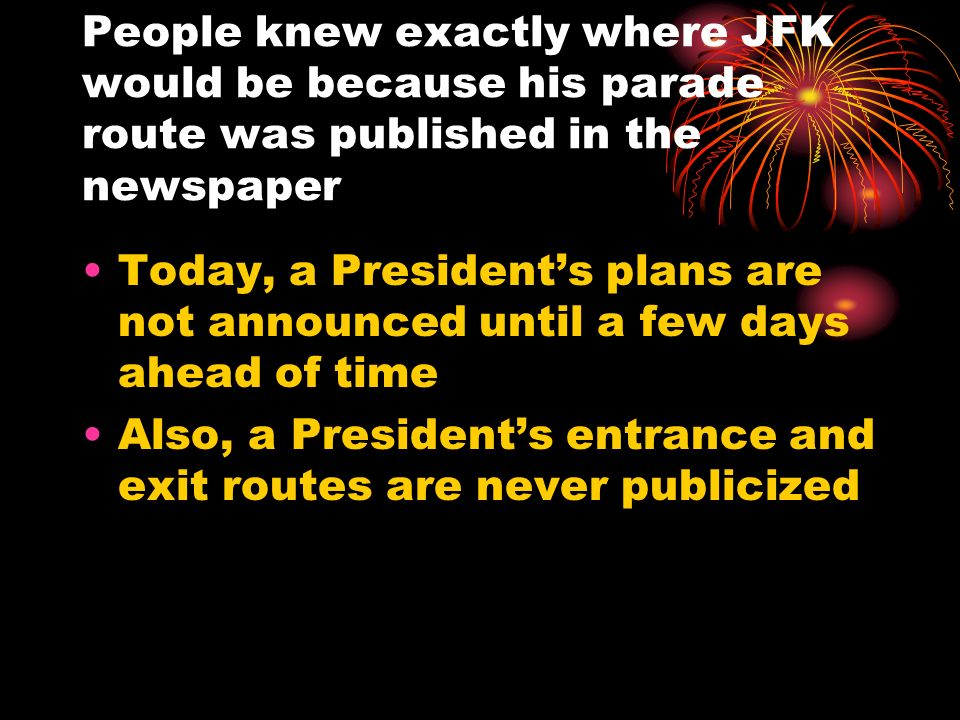 People knew exactly where JFK would be because his parade route was published in the newspaper Today, a Presidents plans are not announced until a few