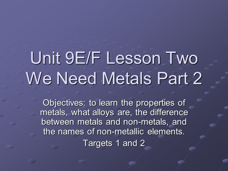 Unit 9E/F Lesson Two We Need Metals Part 2 Objectives: to learn the properties of metals, what alloys are, the difference between metals and non-metals, and the names of non-metallic elements.