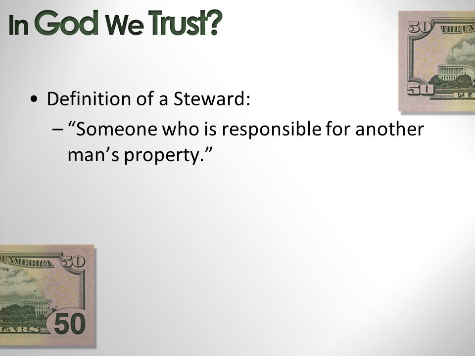 Definition of a Steward: –Someone who is responsible for another mans property.
