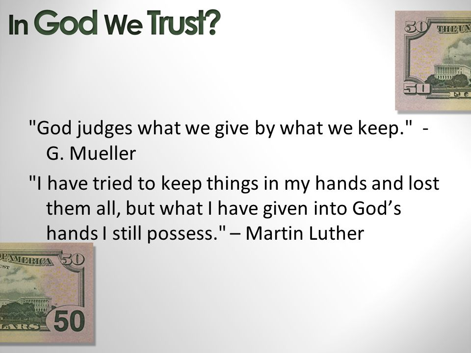 God judges what we give by what we keep. - G.