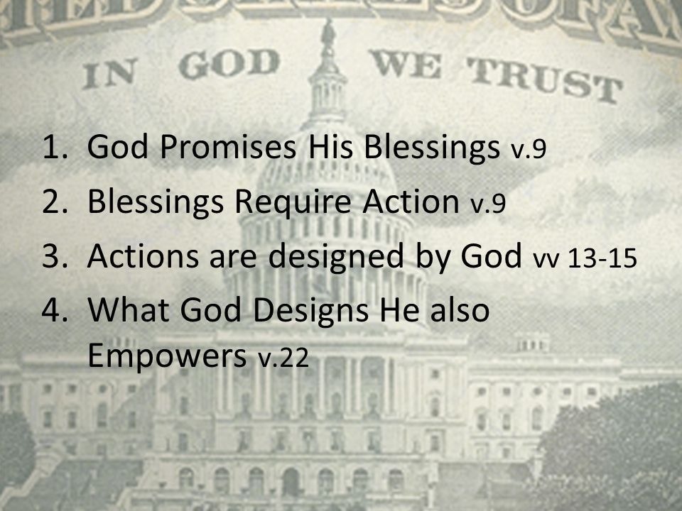 1.God Promises His Blessings v.9 2.Blessings Require Action v.9 3.Actions are designed by God vv 13-15 4.What God Designs He also Empowers v.22