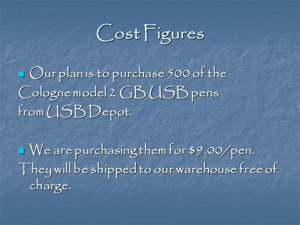 Cost Figures Our plan is to purchase 500 of the Our plan is to purchase 500 of the Cologne model 2 GB USB pens from USB Depot.