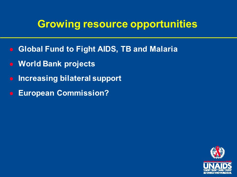 Growing resource opportunities l Global Fund to Fight AIDS, TB and Malaria l World Bank projects l Increasing bilateral support l European Commission