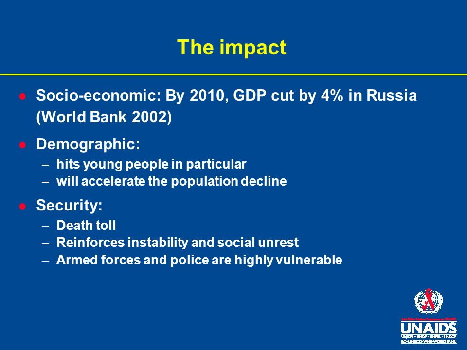 The impact l Socio-economic: By 2010, GDP cut by 4% in Russia (World Bank 2002) l Demographic: –hits young people in particular –will accelerate the population decline l Security: –Death toll –Reinforces instability and social unrest –Armed forces and police are highly vulnerable