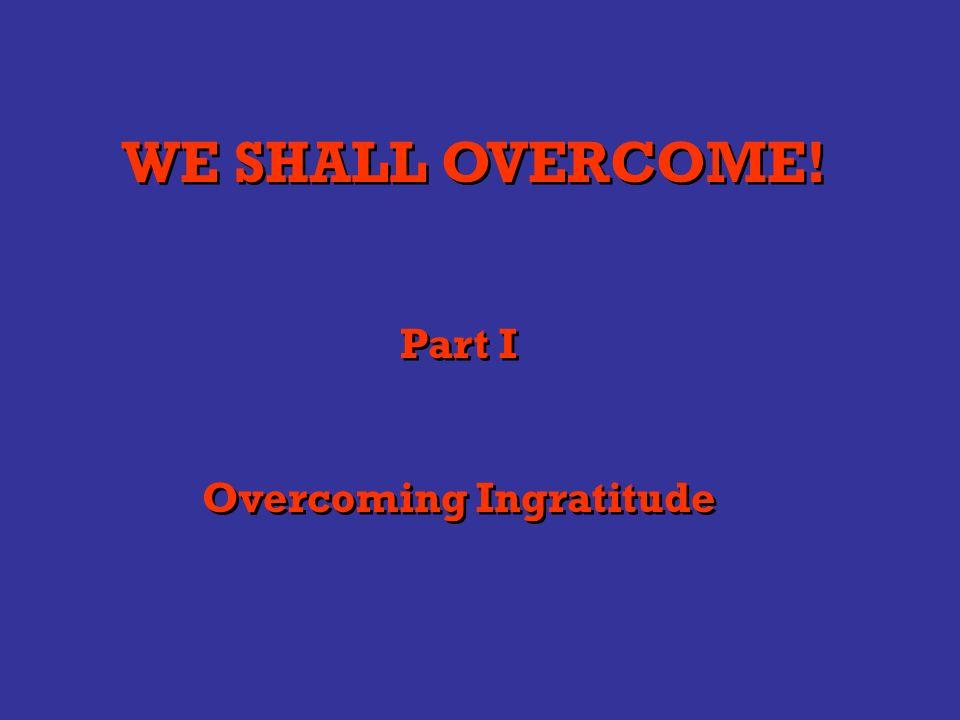 WE SHALL OVERCOME! Part I Overcoming Ingratitude Part I Overcoming Ingratitude
