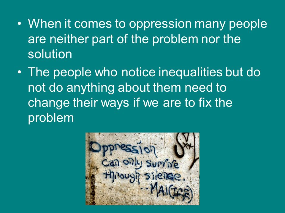 When it comes to oppression many people are neither part of the problem nor the solution The people who notice inequalities but do not do anything abo