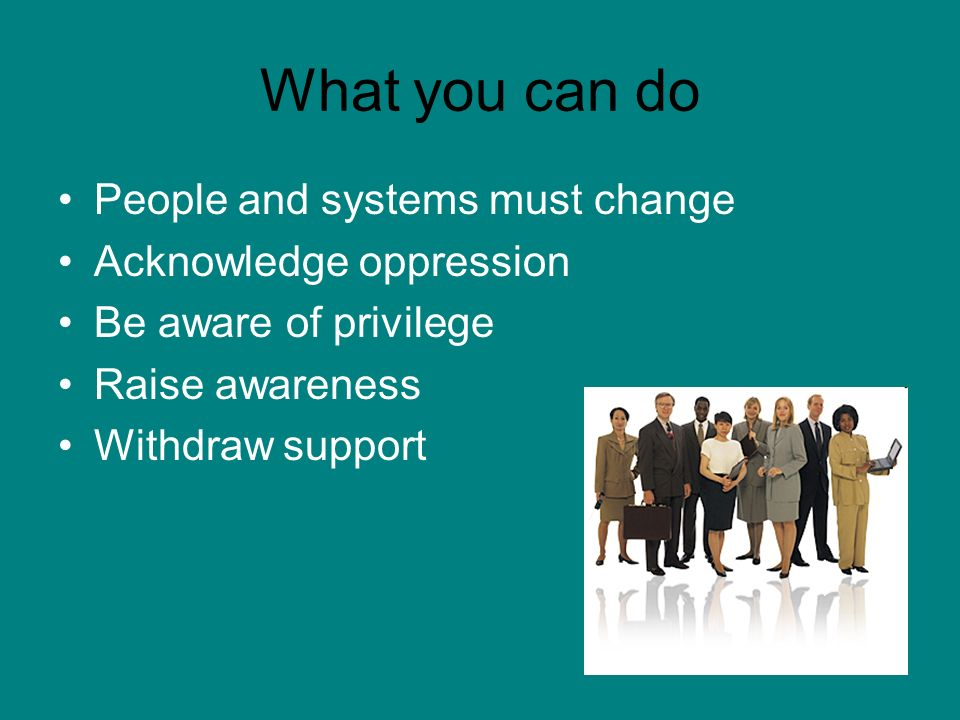 What you can do People and systems must change Acknowledge oppression Be aware of privilege Raise awareness Withdraw support