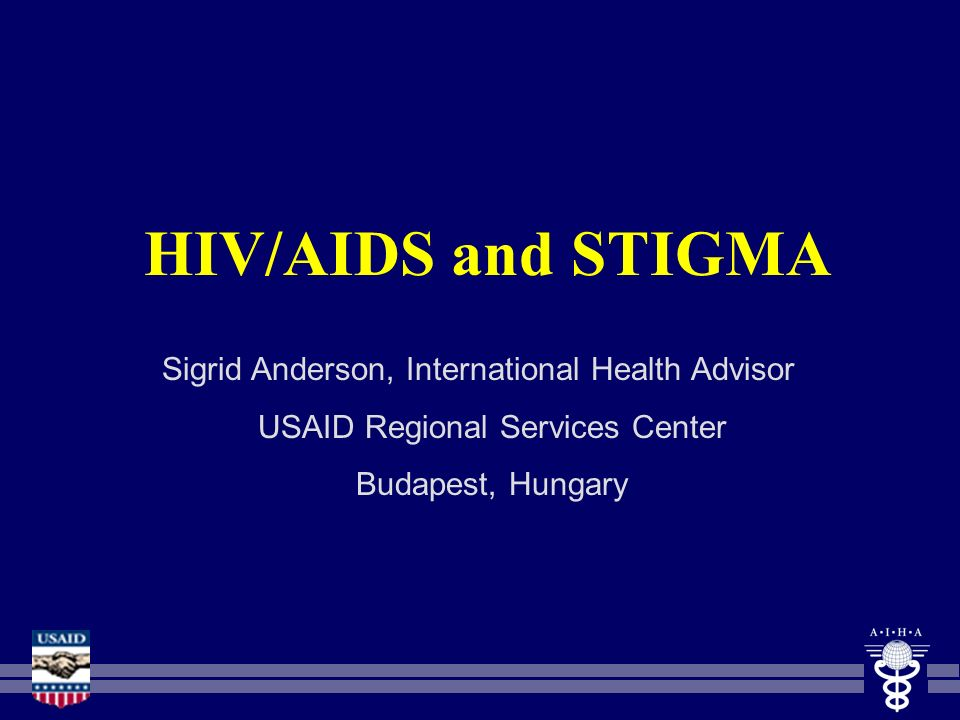 HIV/AIDS and STIGMA Sigrid Anderson, International Health Advisor USAID Regional Services Center Budapest, Hungary