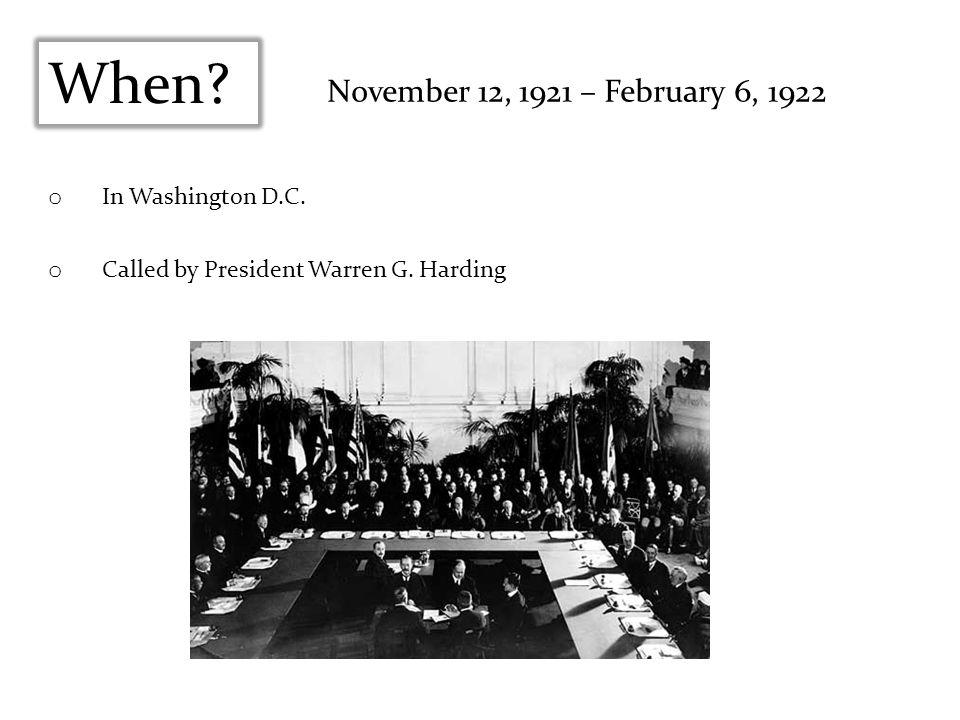 When? November 12, 1921 – February 6, 1922 o In Washington D.C. o Called by President Warren G. Harding