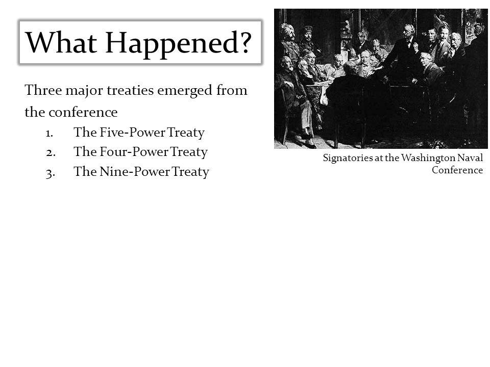 Three major treaties emerged from the conference 1.The Five-Power Treaty 2.The Four-Power Treaty 3.The Nine-Power Treaty What Happened? Signatories at