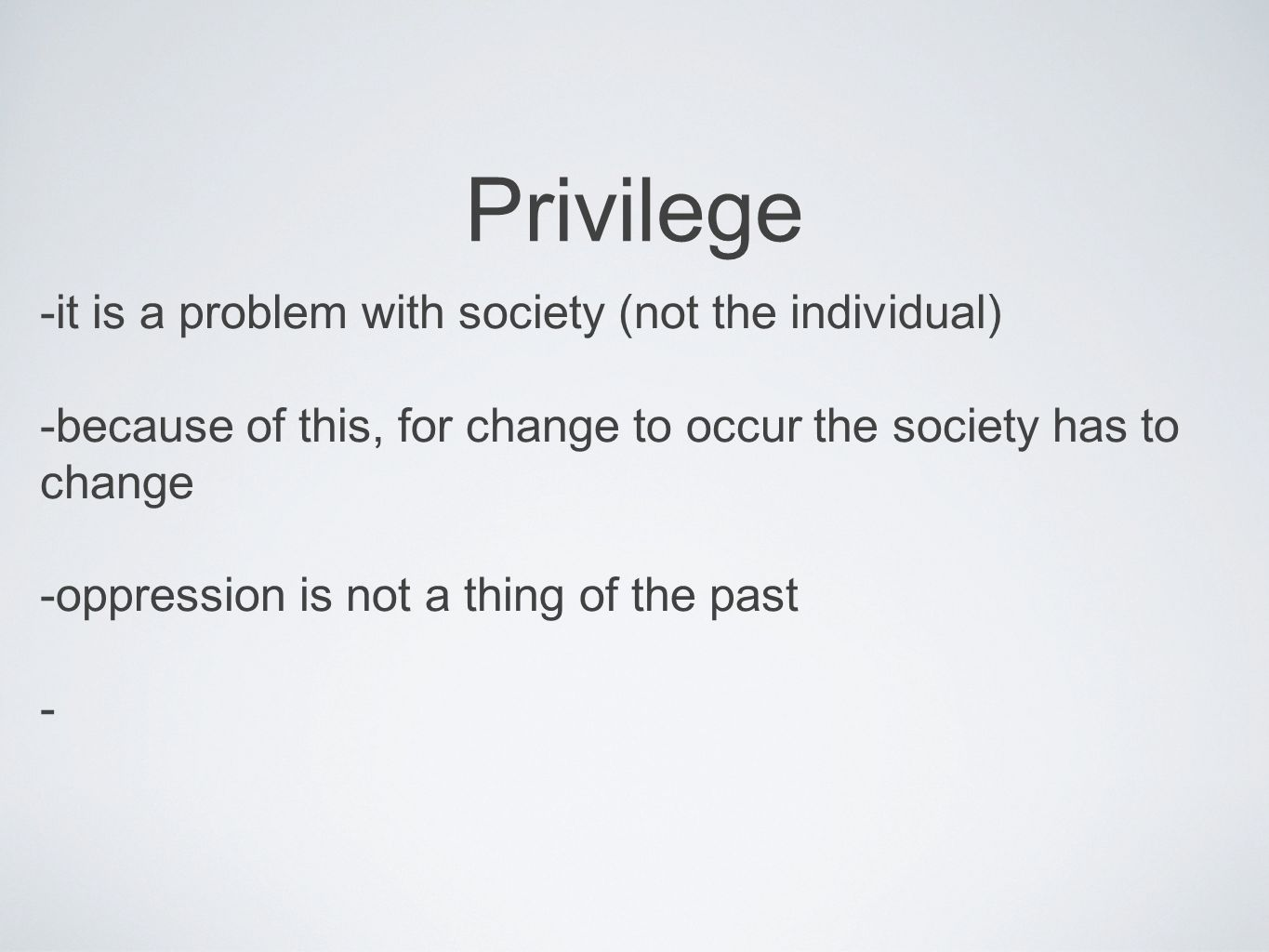 Privilege -it is a problem with society (not the individual) -because of this, for change to occur the society has to change -oppression is not a thin