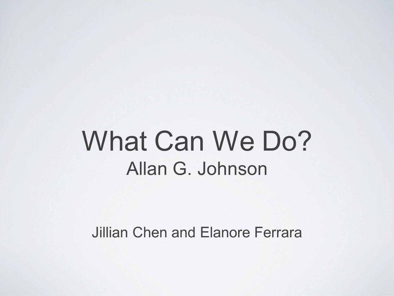 What Can We Do? Allan G. Johnson Jillian Chen and Elanore Ferrara