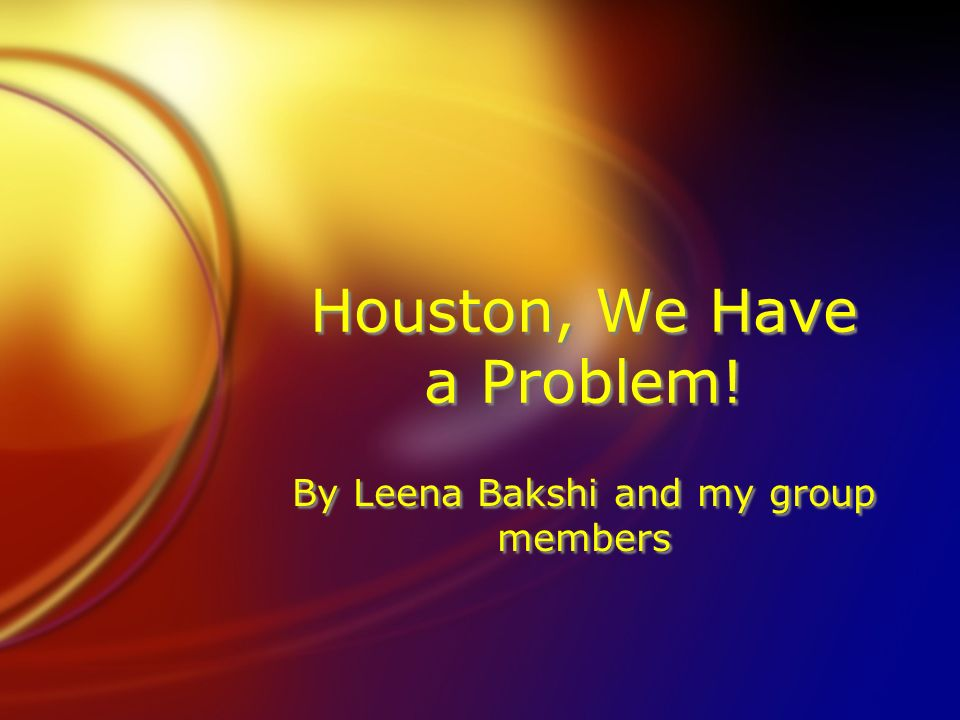 Houston, We Have a Problem! By Leena Bakshi and my group members