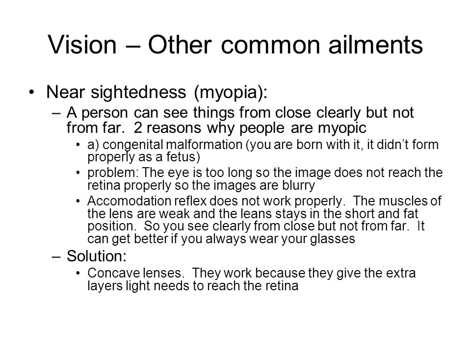 Vision – Other common ailments Near sightedness (myopia): –A person can see things from close clearly but not from far. 2 reasons why people are myopi