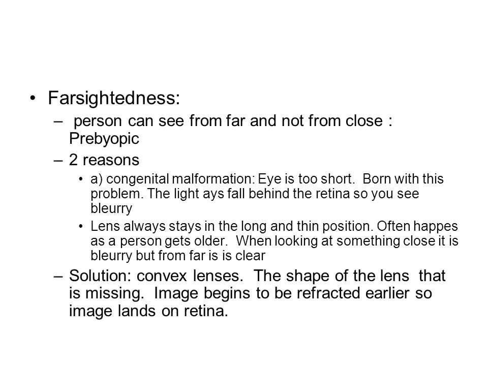 Farsightedness: – person can see from far and not from close : Prebyopic –2 reasons a) congenital malformation: Eye is too short. Born with this probl
