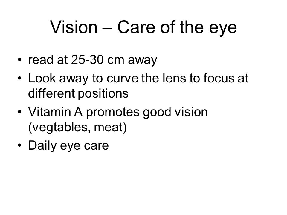 Vision – Care of the eye read at 25-30 cm away Look away to curve the lens to focus at different positions Vitamin A promotes good vision (vegtables,