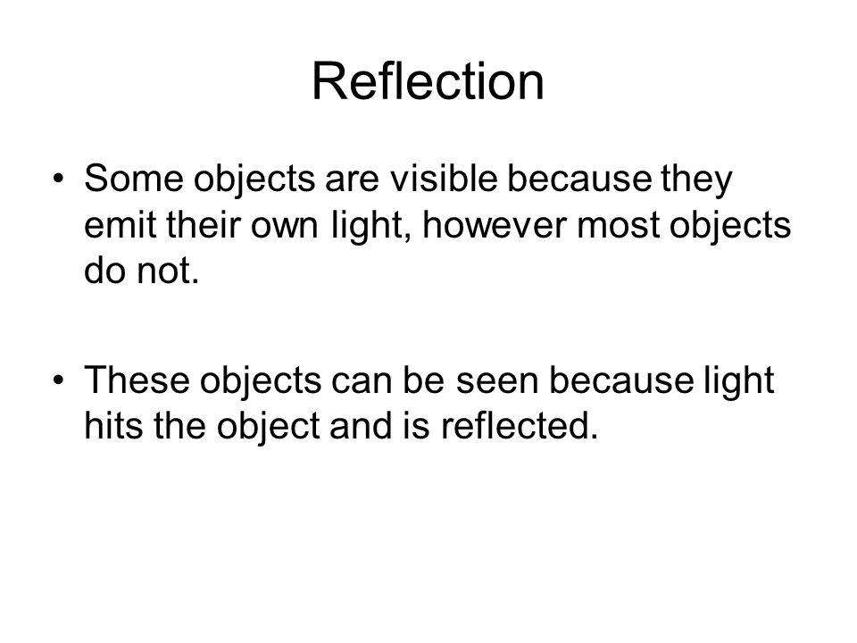Reflection Some objects are visible because they emit their own light, however most objects do not. These objects can be seen because light hits the o