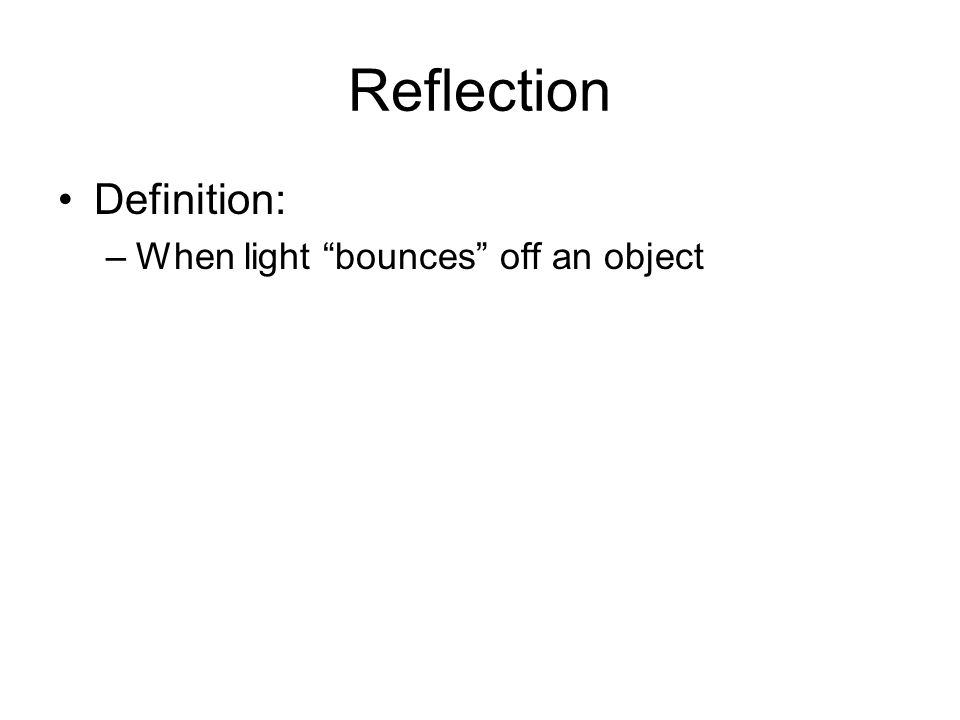 Reflection Definition: –When light bounces off an object