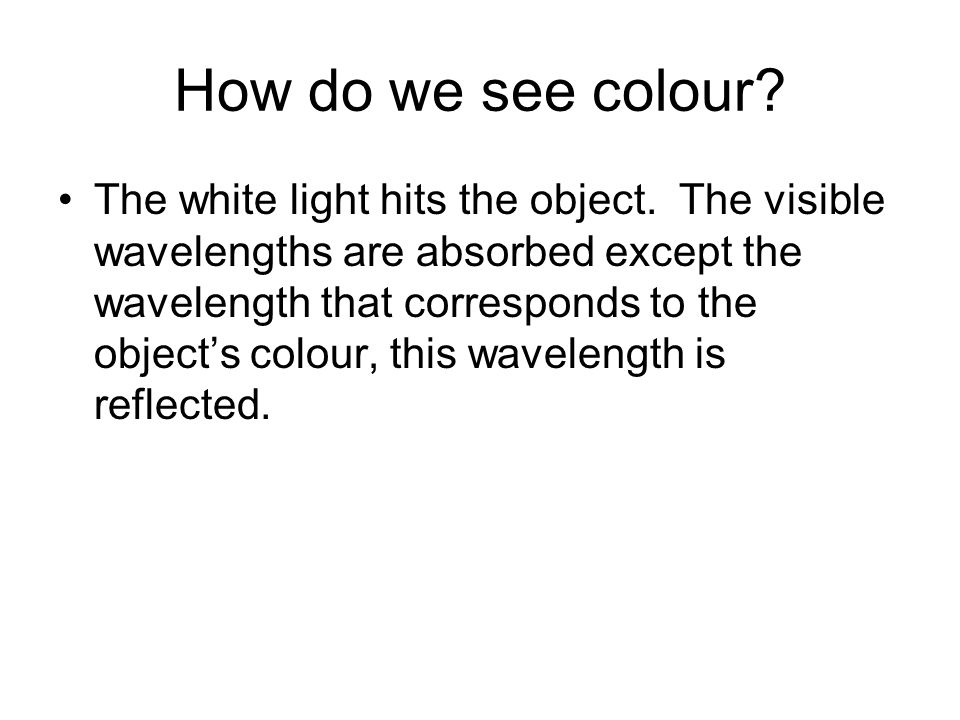 How do we see colour? The white light hits the object. The visible wavelengths are absorbed except the wavelength that corresponds to the objects colo